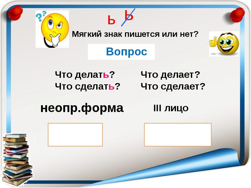 неопр.форма ь - ться III лицо - тся ь Что делать? Что сделать? Что делает? Чт...
