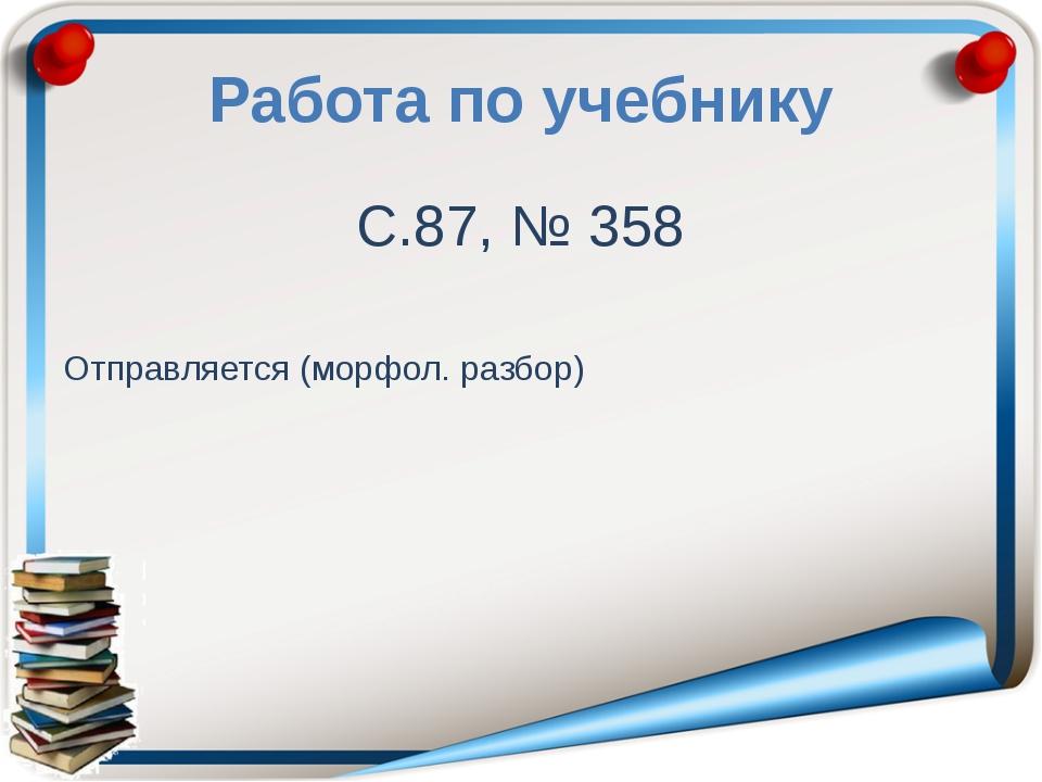Работа по учебнику С.87, № 358 Отправляется (морфол. разбор)