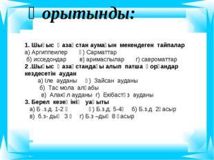 Қорытынды: 1. Шығыс Қазақстан аумағын мекендеген тайпалар а) Аргиппеилер ә) С