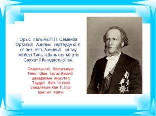 Орыс ғалымыП.П. Семенов Орталық Азияны зертеуде көп еңбек етті. Азияның ірі т