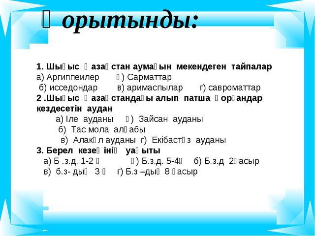 Қорытынды: 1. Шығыс Қазақстан аумағын мекендеген тайпалар а) Аргиппеилер ә) С...