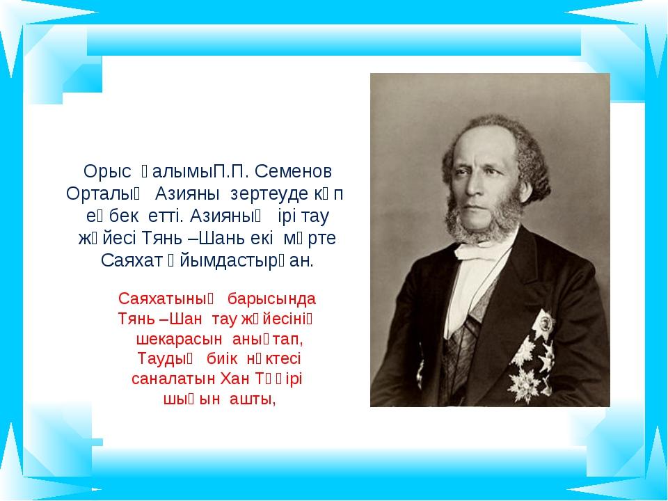 Орыс ғалымыП.П. Семенов Орталық Азияны зертеуде көп еңбек етті. Азияның ірі т...