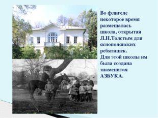 Во флигеле некоторое время размещалась школа, открытая Л.Н.Толстым для яснопо