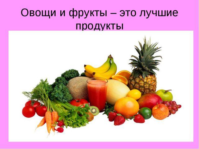 Овощи и фрукты – это лучшие продукты