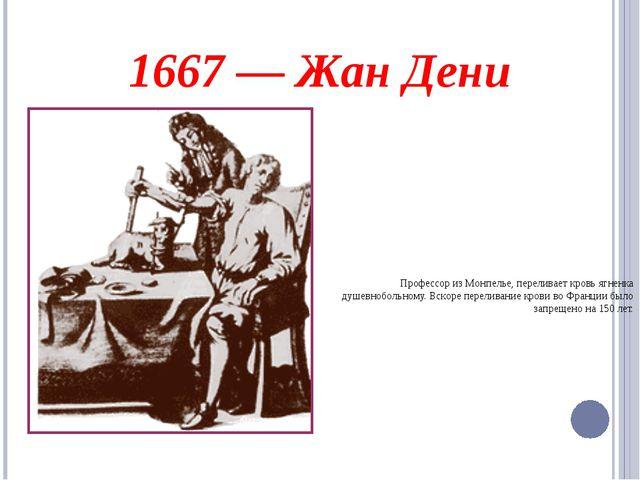 1667— Жан Дени Профессор изМонпелье, переливает кровь ягненка душевнобольно...