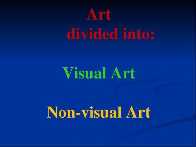 . Art divided into: Visual Art Non-visual Art