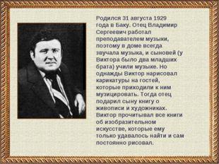 * Родился31 августа 1929 годавБаку. Отец Владимир Сергеевич работал препод