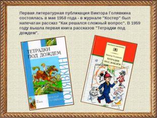 * Первая литературная публикация Виктора Голявкина состоялась в мае 1958 года