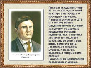 Писатель и художник умер 27 июля 2001года в своей квартире в Петербурге от по