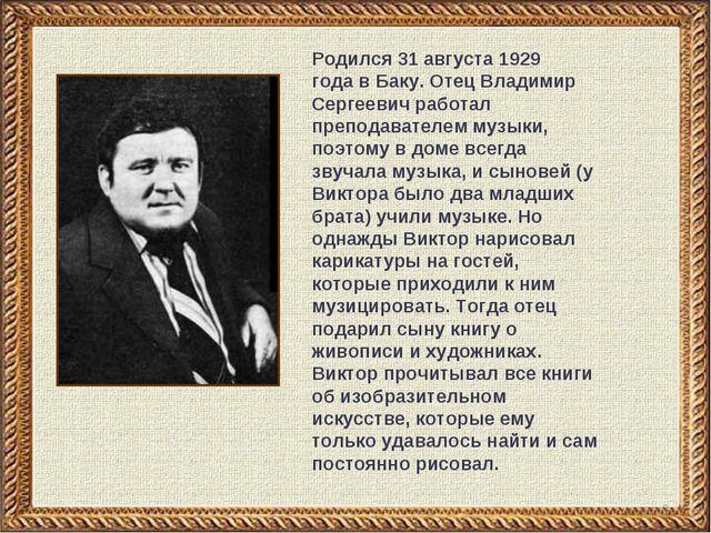 * Родился31 августа 1929 годавБаку. Отец Владимир Сергеевич работал препод...