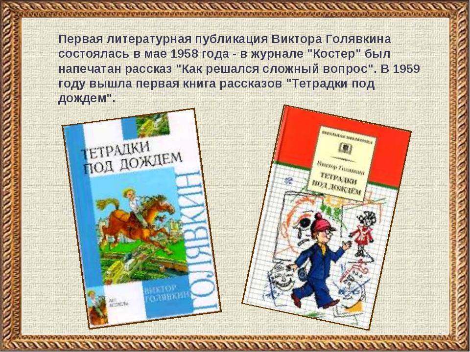* Первая литературная публикация Виктора Голявкина состоялась в мае 1958 года...