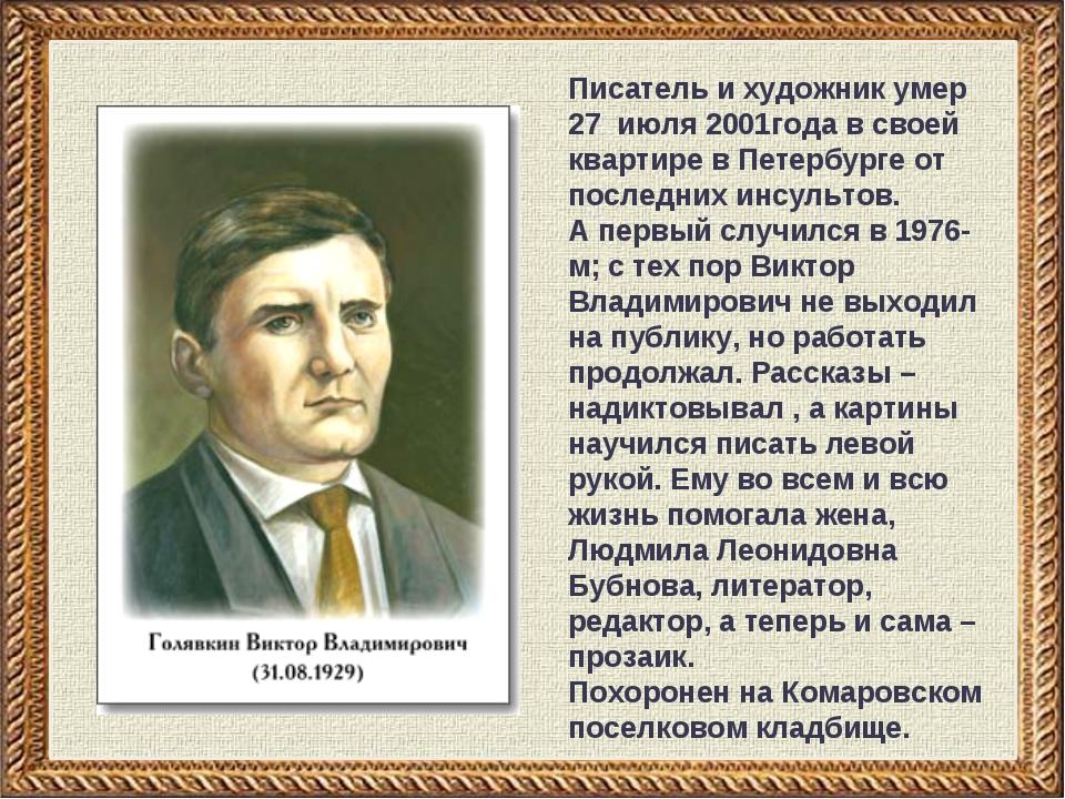 Писатель и художник умер 27 июля 2001года в своей квартире в Петербурге от по...