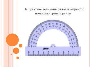 На практике величины углов измеряют с помощью транспортира .