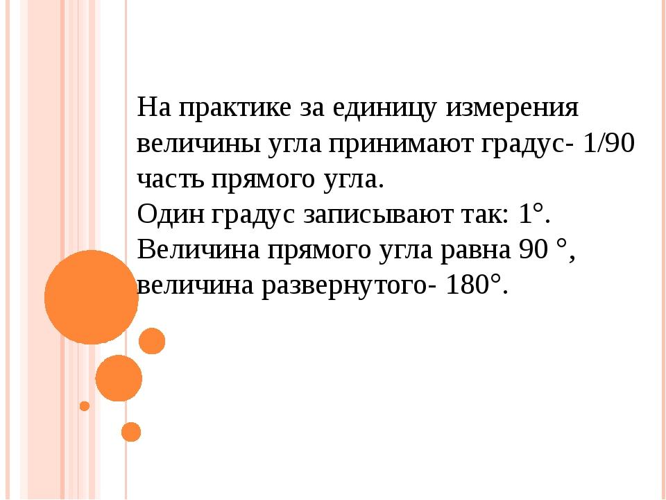 На практике за единицу измерения величины угла принимают градус- 1/90 часть п...