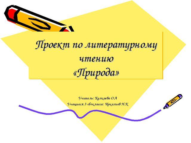 Проект по литературному чтению «Природа» Учитель: Кулкаева О.А Учащиеся 3 «б»...