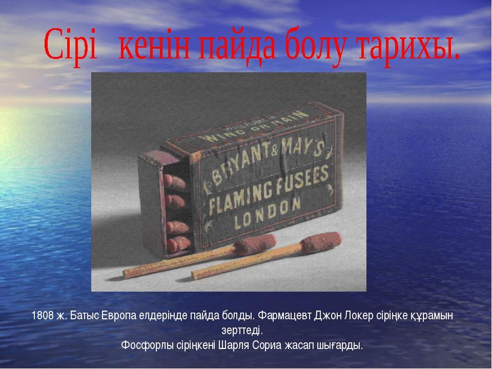 1808 ж. Батыс Европа елдерінде пайда болды. Фармацевт Джон Локер сіріңке құра...