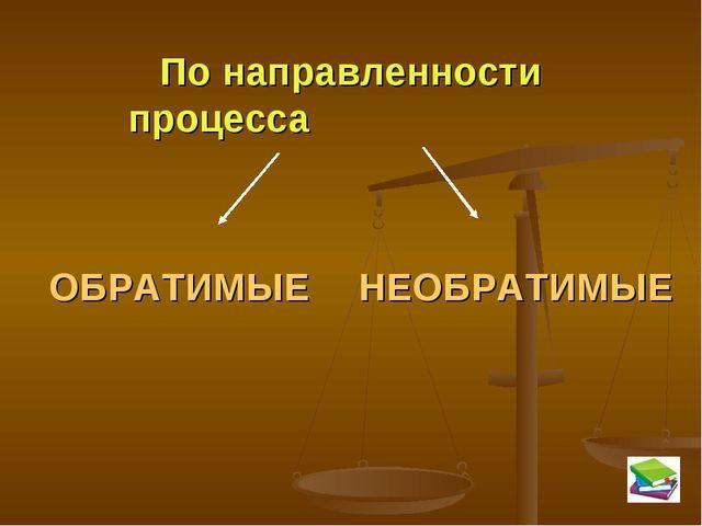 По направленности процесса ОБРАТИМЫЕ НЕОБРАТИМЫЕ