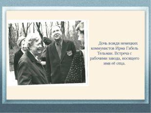 Дочь вождя немецких коммунистов Ирма Габель Тельман. Встреча с рабочими заво