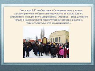 По словам Б.Г. Колбешкина: «Освящение икон у здания заводоуправления событие