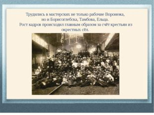 Трудились в мастерских не только рабочие Воронежа, но и Борисоглебска, Тамбов