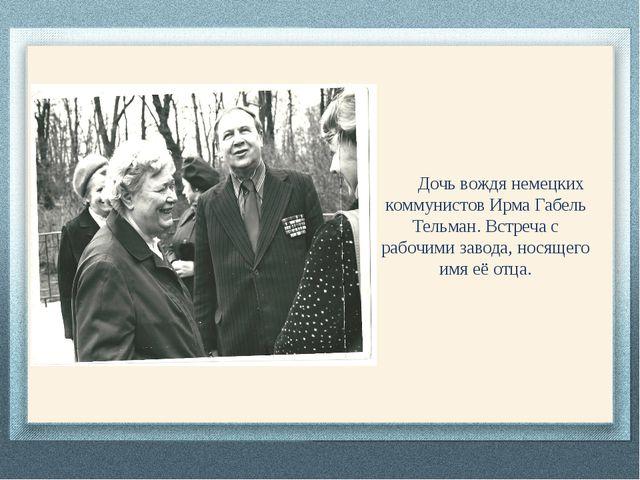 Дочь вождя немецких коммунистов Ирма Габель Тельман. Встреча с рабочими заво...