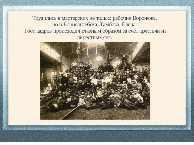 Трудились в мастерских не только рабочие Воронежа, но и Борисоглебска, Тамбов...