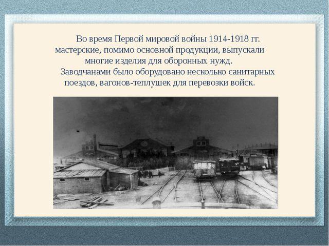 Во время Первой мировой войны 1914-1918 гг. мастерские, помимо основной прод...