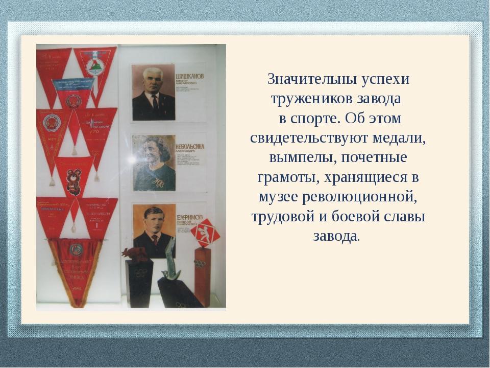 Значительны успехи тружеников завода в спорте. Об этом свидетельствуют медал...