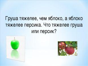 Груша тяжелее, чем яблоко, а яблоко тяжелее персика. Что тяжелее груша или пе