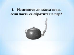 1. Изменится ли масса воды, если часть ее обратится в пар?
