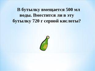 В бутылку вмещается 500 мл воды. Вместится ли в эту бутылку 720 г серной кис