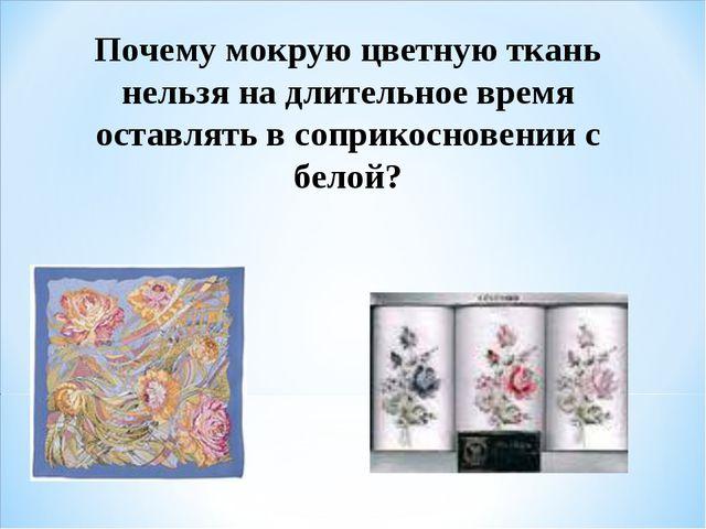 Почему мокрую цветную ткань нельзя на длительное время оставлять в соприкосно...