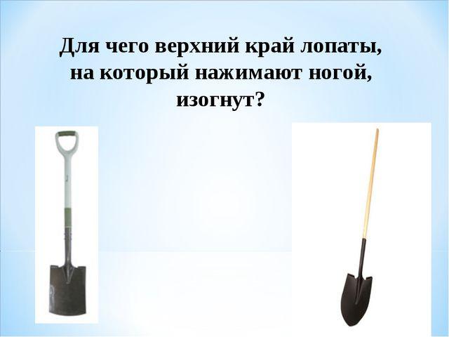 Для чего верхний край лопаты, на который нажимают ногой, изогнут?