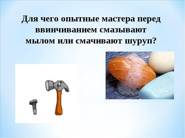 Для чего опытные мастера перед ввинчиванием смазывают мылом или смачивают шур...