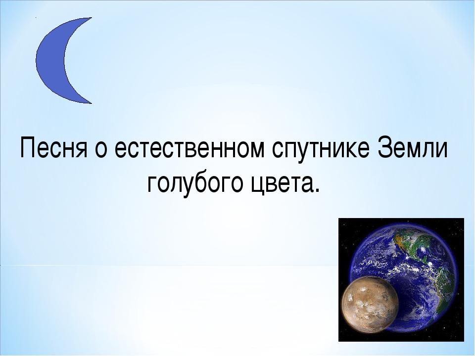 Песня о естественном спутнике Земли голубого цвета.