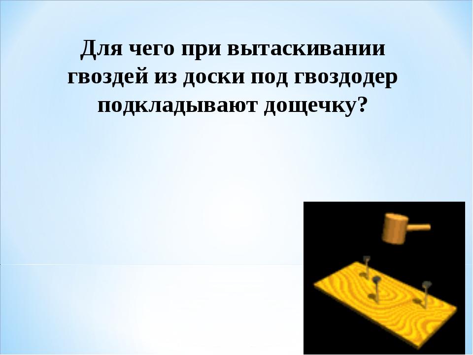 Для чего при вытаскивании гвоздей из доски под гвоздодер подкладывают дощечку?