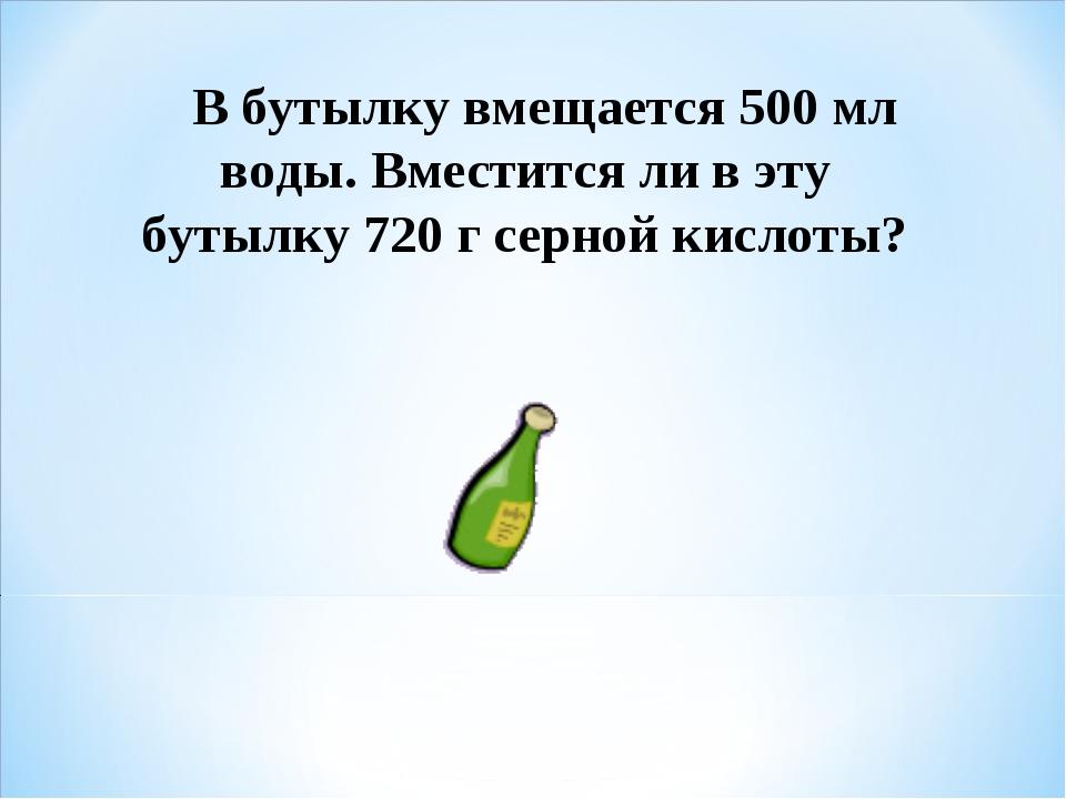 В бутылку вмещается 500 мл воды. Вместится ли в эту бутылку 720 г серной кис...