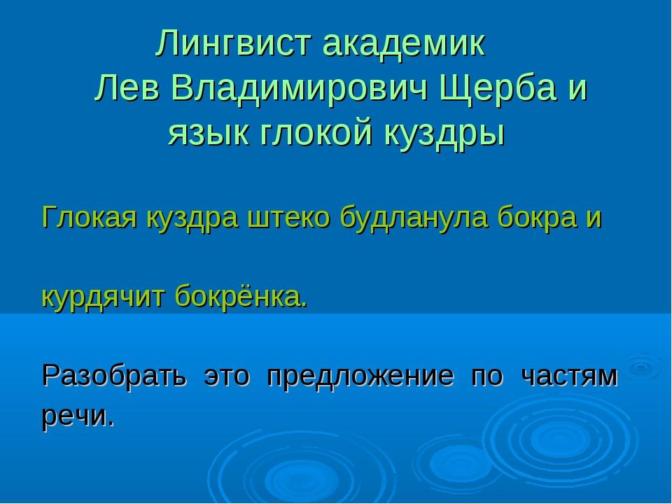 Лингвист академик Лев Владимирович Щерба и язык глокой куздры Глокая куздра...