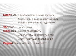 Nachlesen- 1.перечитывать, еще раз прочесть 2.посмотреть в книге, справку на