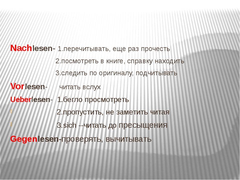 Nachlesen- 1.перечитывать, еще раз прочесть 2.посмотреть в книге, справку на...