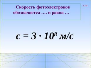 Скорость фотоэлектронов обозначается …. и равна … 1.2.4 с = 3 ∙ 108 м/с