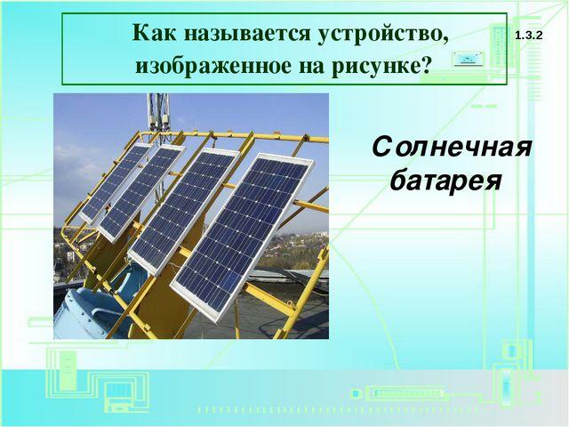 Как называется устройство, изображенное на рисунке? 1.3.2 Солнечная батарея
