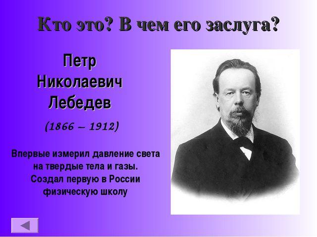Кто это? В чем его заслуга? Петр Николаевич Лебедев (1866 – 1912) Впервые изм...
