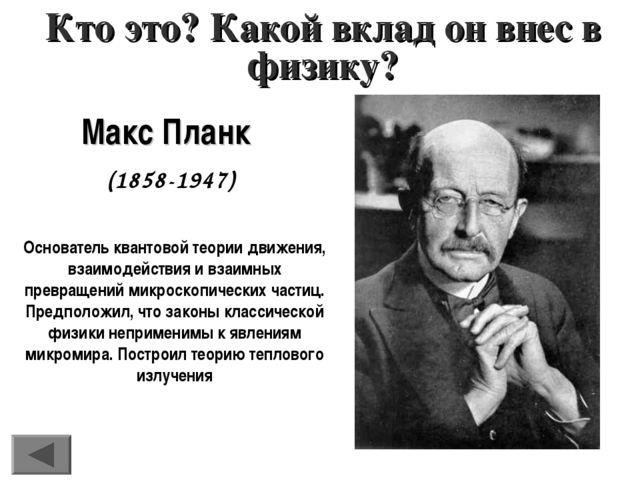 Макс Планк (1858-1947) Кто это? Какой вклад он внес в физику? Основатель кван...