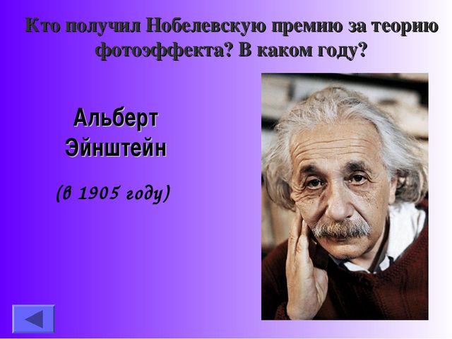 Кто получил Нобелевскую премию за теорию фотоэффекта? В каком году? Альберт Э...