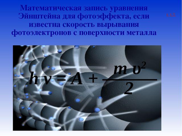 1.1.5 Математическая запись уравнения Эйнштейна для фотоэффекта, если известн...