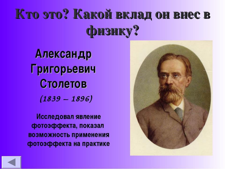 Кто это? Какой вклад он внес в физику? Александр Григорьевич Столетов (1839 –...