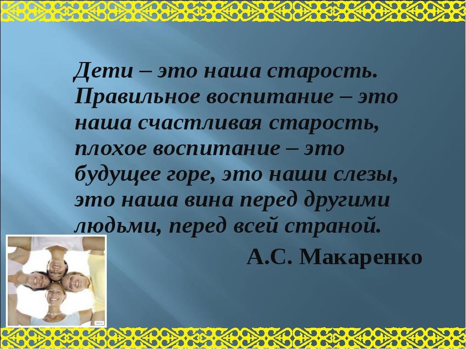 Дети – это наша старость. Правильное воспитание – это наша счастливая старост...