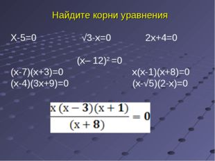 Найдите корни уравнения Х-5=0 √3-х=0 2х+4=0 (х– 12)2 =0 (х-7)(х+3)=0 х(х-1)(х