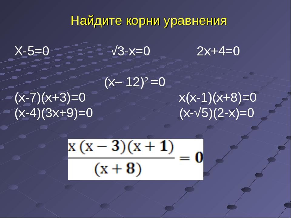 Найдите корни уравнения Х-5=0 √3-х=0 2х+4=0 (х– 12)2 =0 (х-7)(х+3)=0 х(х-1)(х...
